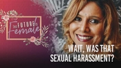 The Future is Female: Wait, Was That Sexual Harassment?